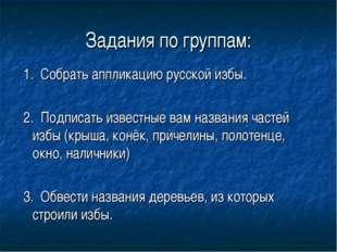 Задания по группам: 1. Собрать аппликацию русской избы. 2. Подписать известны