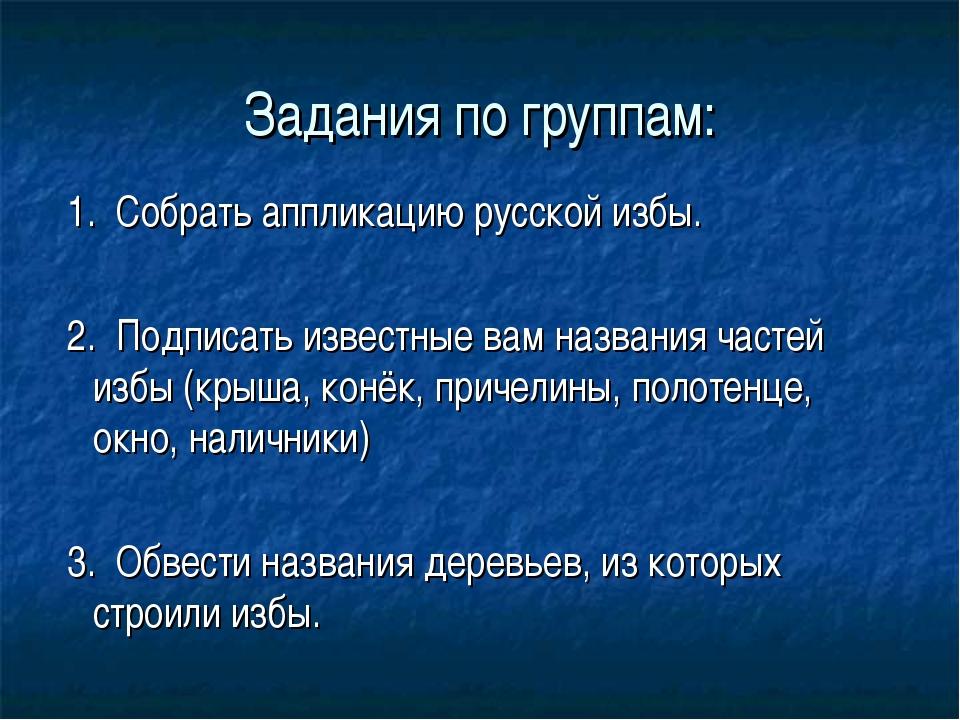 Задания по группам: 1. Собрать аппликацию русской избы. 2. Подписать известны...