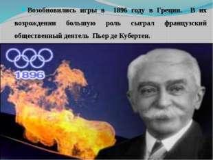 Возобновились игры в 1896 году в Греции. В их возрождении большую роль сыгра