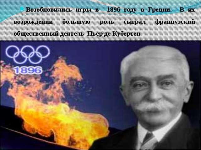 Возобновились игры в 1896 году в Греции. В их возрождении большую роль сыгра...