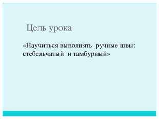 Цель урока «Научиться выполнять ручные швы: стебельчатый и тамбурный»