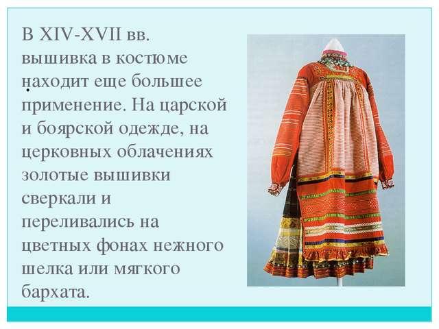 В XIV-XVII вв. вышивка в костюме находит еще большее применение. На царской и...