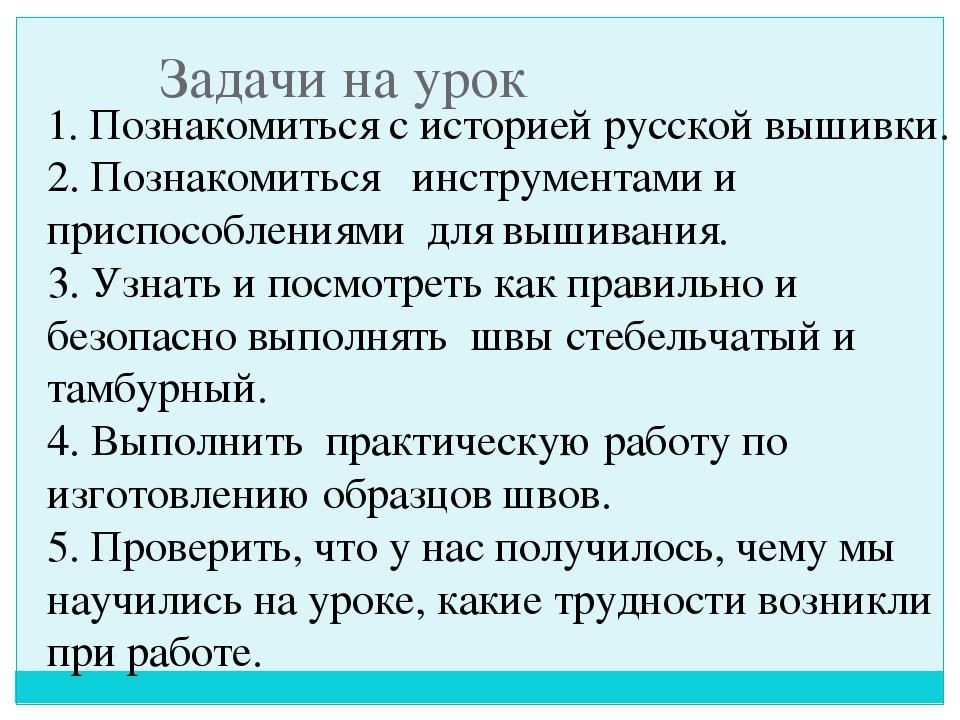 Задачи на урок 1. Познакомиться с историей русской вышивки. 2. Познакомиться...