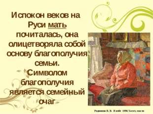 Испокон веков на Руси мать почиталась, она олицетворяла собой основу благопол
