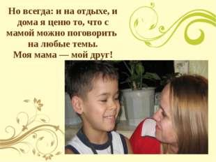 Но всегда: и на отдыхе, и дома я ценю то, что с мамой можно поговорить на люб
