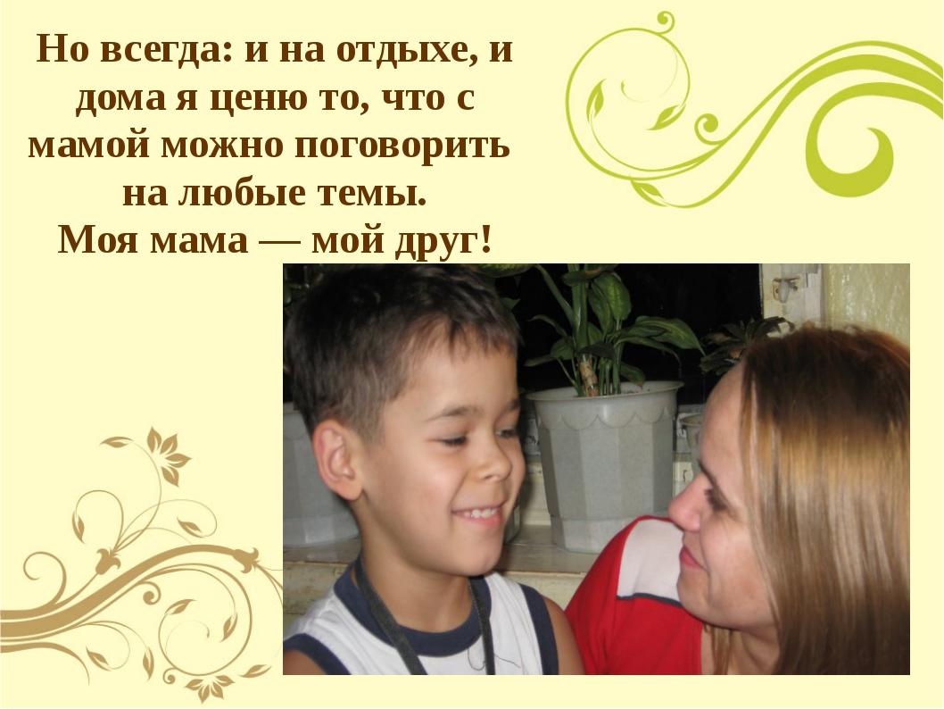 Но всегда: и на отдыхе, и дома я ценю то, что с мамой можно поговорить на люб...