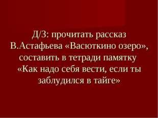 Д/З: прочитать рассказ В.Астафьева «Васюткино озеро», составить в тетради пам