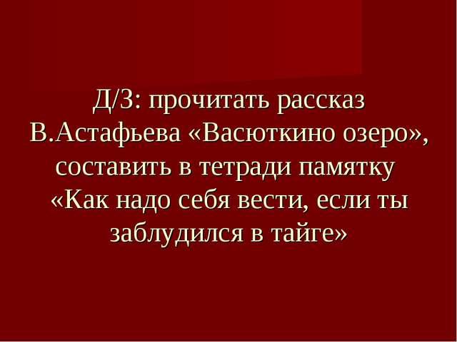 Д/З: прочитать рассказ В.Астафьева «Васюткино озеро», составить в тетради пам...
