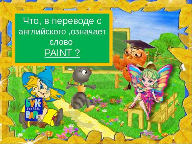 Что, в переводе с английского ,означает слово PAINT ?