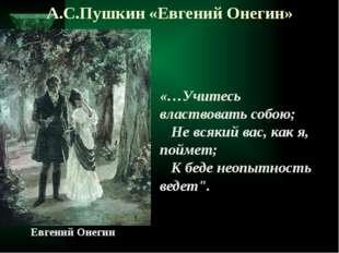 А.С.Пушкин «Евгений Онегин»  «…Учитесь властвовать собою;  Не всякий вас,