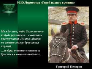 М.Ю.Лермонтов «Герой нашего времени» Между тем, надо было на что-нибудь решит
