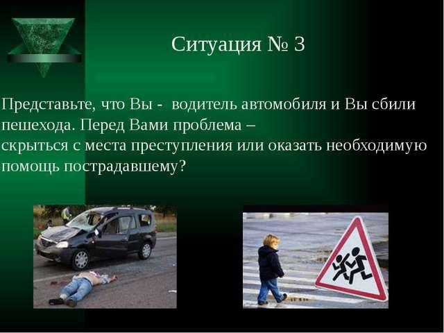 Ситуация № 3 Представьте, что Вы - водитель автомобиля и Вы сбили пешехода. П...