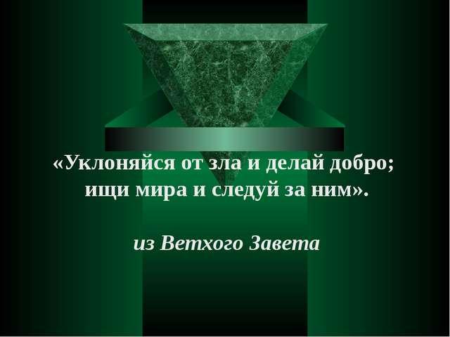 «Уклоняйся от зла и делай добро; ищи мира и следуй за ним». из Ветхого Завета