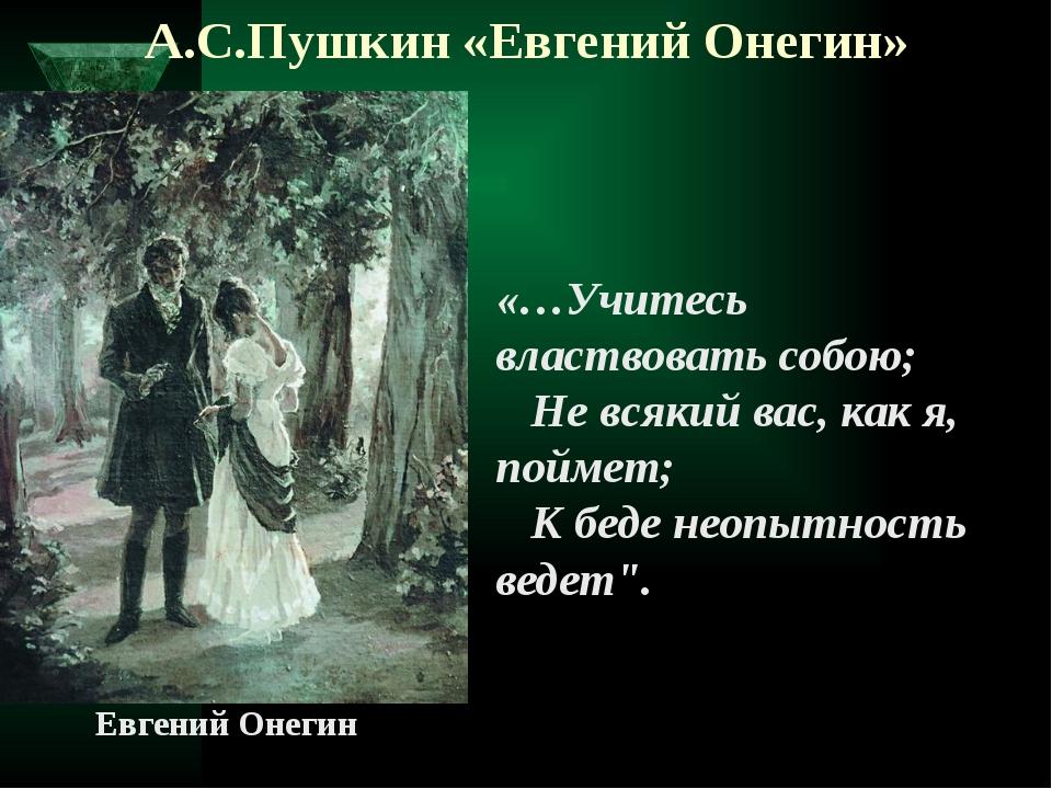 А.С.Пушкин «Евгений Онегин»  «…Учитесь властвовать собою;  Не всякий вас,...