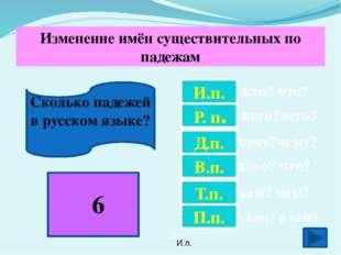 Сколько падежей в русском языке? И.п. Р. п. Д.п. В.п. Т.п. П.п. кто? что? ко