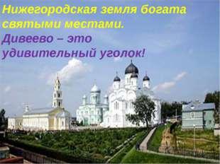 Нижегородская земля богата святыми местами. Дивеево – это удивительный уголок