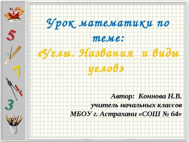 Урок математики по теме: «Углы. Названия и виды углов» Автор: Коннова Н.В. уч...