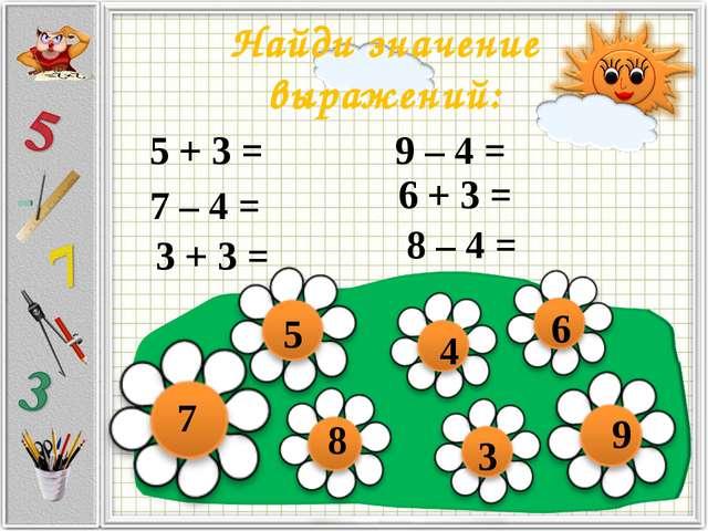 Найди значение выражений: 5 + 3 = 8 9 – 4 = 5 6 3 + 3 = 7 – 4 = 3 6 + 3 = 8 –...
