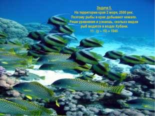 Задача 5. На территории края 2 моря, 2500 рек. Поэтому рыбы в крае добывают н