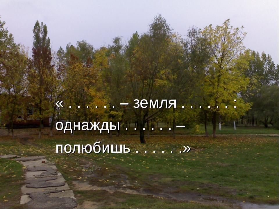 « . . . . . . – земля . . . . . . : однажды . . . . . . – полюбишь . . . . ....