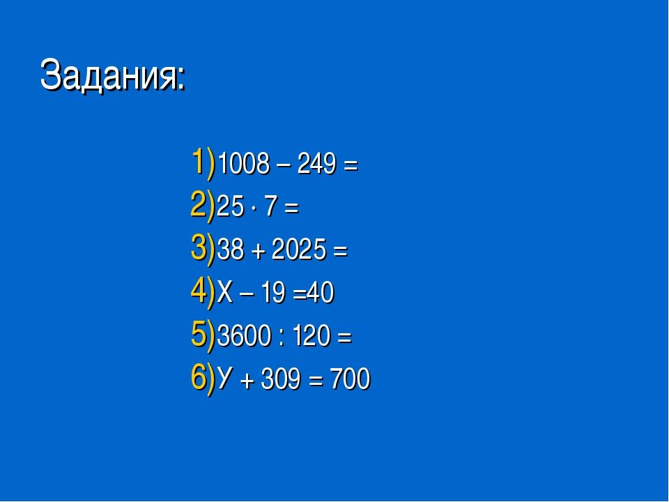 Задания: 1008 – 249 = 25 ∙ 7 = 38 + 2025 = Х – 19 =40 3600 : 120 = У + 309 =...