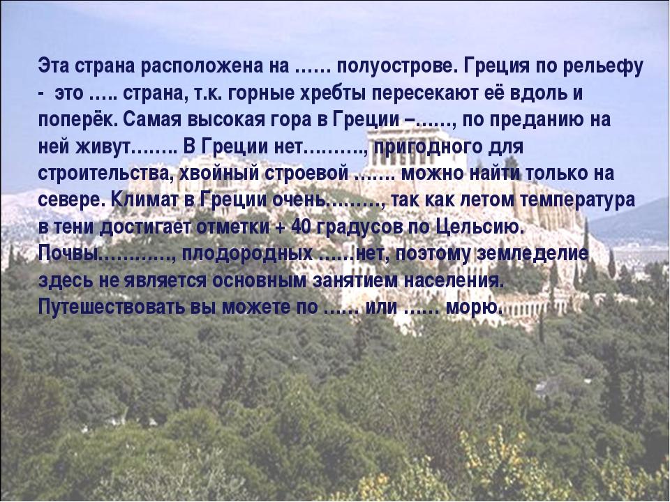 Эта страна расположена на …… полуострове. Греция по рельефу - это ….. страна,...