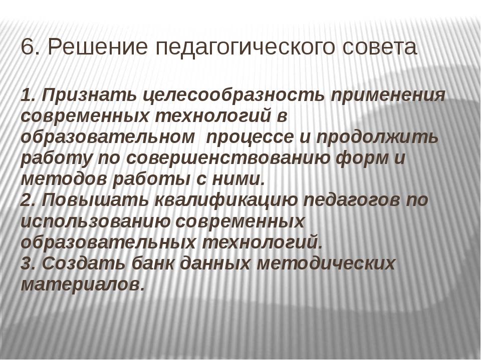 6. Решение педагогического совета 1. Признать целесообразность применения сов...