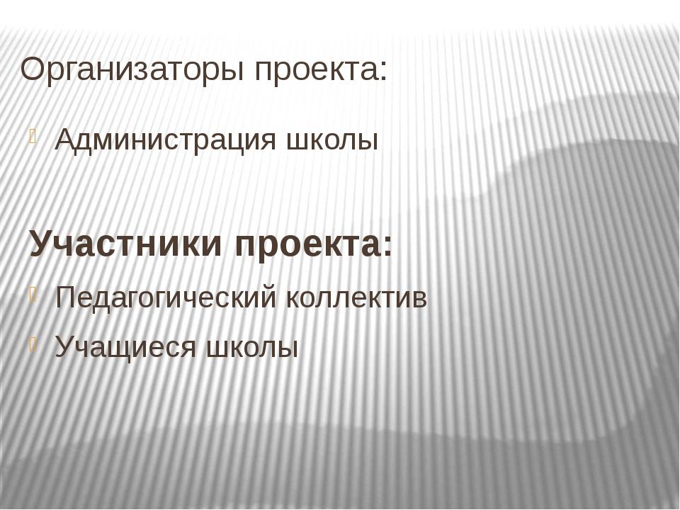 Организаторы проекта: Администрация школы Участники проекта: Педагогический к...