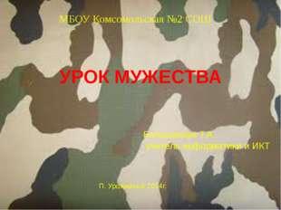 МБОУ Комсомольская №2 СОШ УРОК МУЖЕСТВА Большакова Т.А. учитель информатики и