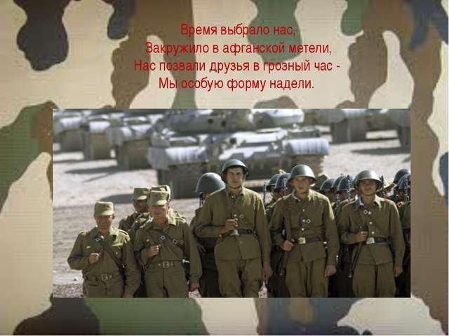 Время выбрало нас, Закружило в афганской метели, Нас позвали друзья в грозный...