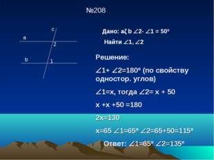 №208 a b c 2 1 Дано: aǁb 2- 1 = 50º Найти 1, 2 Решение: 1+ 2=180º (по