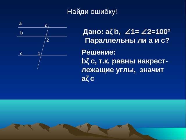 b c 1 2 Найди ошибку! a c Дано: aǁb, 1= 2=100º Параллельны ли a и c? Решени...