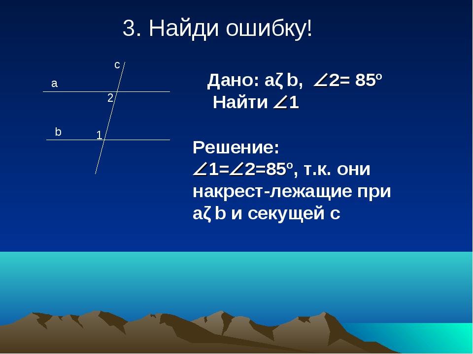 3. Найди ошибку! a b c 1 Дано: aǁb, 2= 85º Найти 1 2 Решение: 1=2=85º, т...