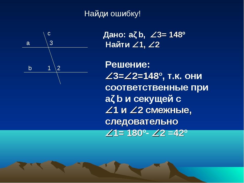a b c 1 2 3 Дано: aǁb, 3= 148º Найти 1, 2 Решение: 3=2=148º, т.к. они со...