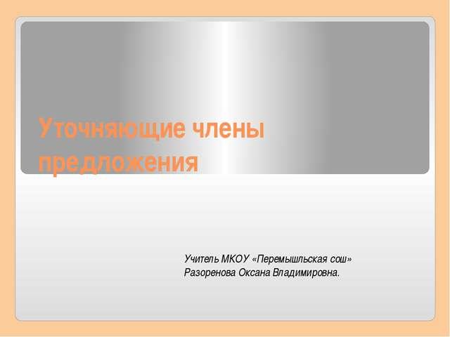Уточняющие члены предложения Учитель МКОУ «Перемышльская сош» Разоренова Окса...