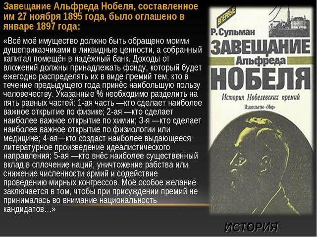 ИСТОРИЯ Завещание Альфреда Нобеля, составленное им 27 ноября 1895 года, было...