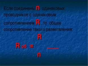 Если соединены n одинаковых проводников с одинаковым сопротивлением R , то об