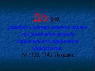 Д/з: §49, разобрать пример решения задачи на применение законов параллельного