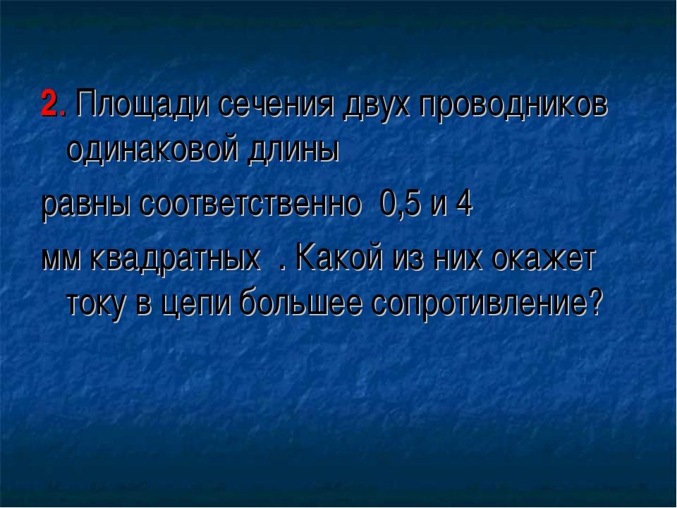 2. Площади сечения двух проводников одинаковой длины равны соответственно 0,...