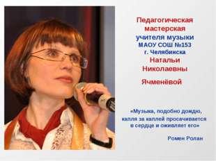 Педагогическая мастерская учителя музыки МАОУ СОШ №153 г. Челябинска Натальи