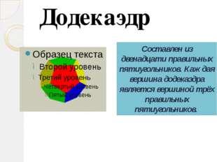 Составлен из двенадцати правильных пятиугольников. Каждая вершина додекаэдра