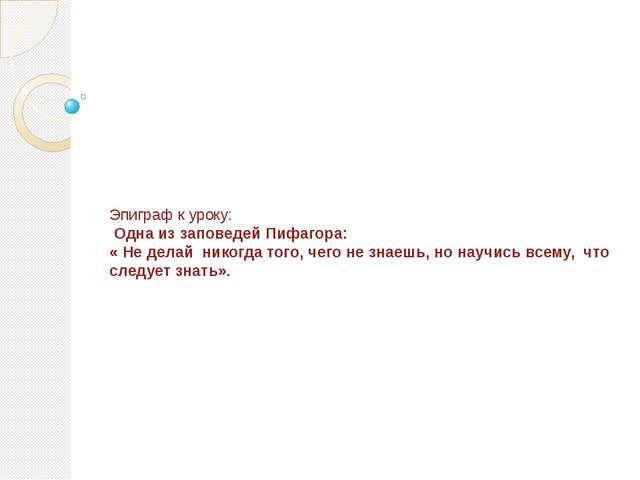 Эпиграф к уроку: Одна из заповедей Пифагора: « Не делай никогда того, чего не...