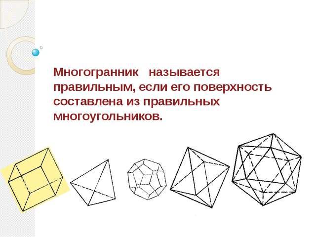 Многогранник называется правильным, если его поверхность составлена из прави...