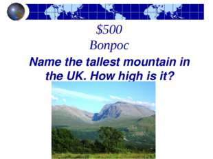 $500 Вопрос Name the tallest mountain in the UK. How high is it?