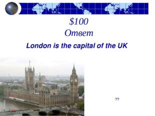 $100 Ответ London is the capital of the UK  ??