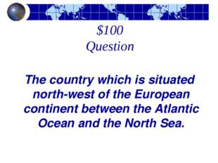$100 Question The country which is situated north-west of the European contin
