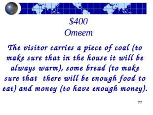 $400 Ответ The visitor carries a piece of coal (to make sure that in the hous