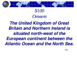 $100 Ответ The United Kingdom of Great Britain and Northern Ireland is situat