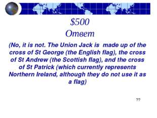 $500 Ответ (No, it is not. The Union Jack is made up of the cross of St Georg