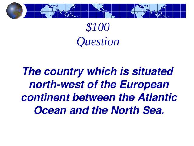 $100 Question The country which is situated north-west of the European contin...